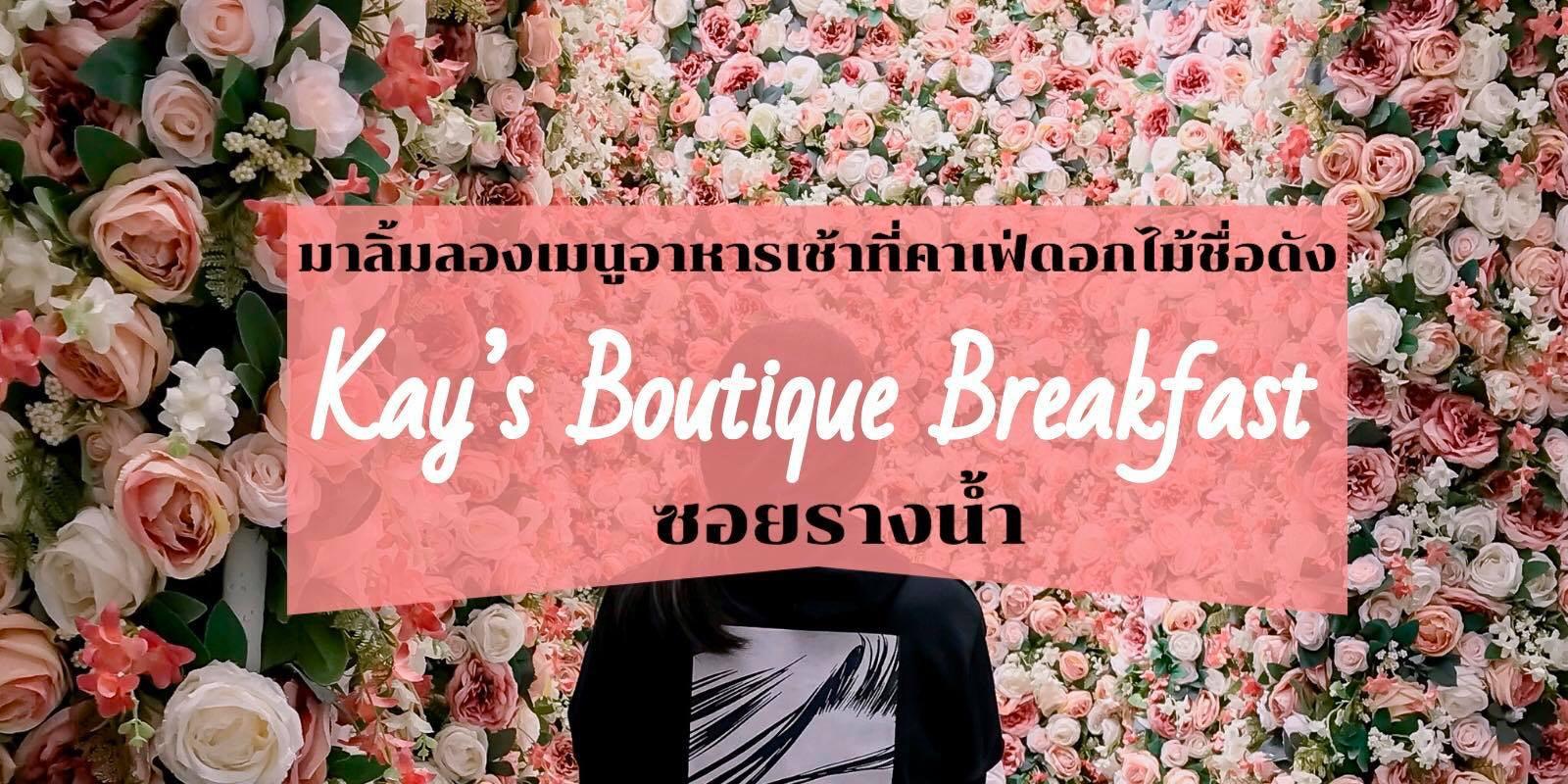 """มาลิ้มลองเมนูอาหารเช้าที่คาเฟ่ดอกไม้ชื่อดัง """"Kay's Boutique Breakfast"""" ซอยรางน้ำ"""